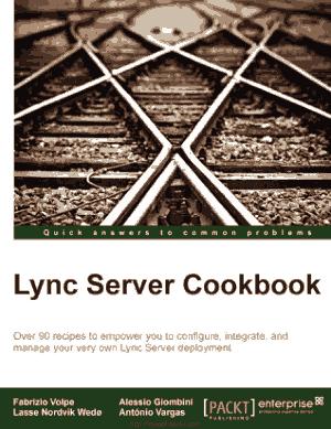 Lync Server Cookbook – Over 90 Recipes To Conigure Integrate And Manage Lync Server Deployment